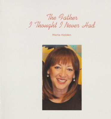 """The Father I Thought I Never Had"" ; Author Marta Holden"